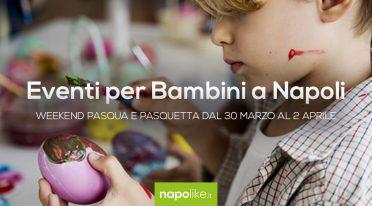 Eventi per bambini a Napoli per Pasqua e Pasquetta 2018